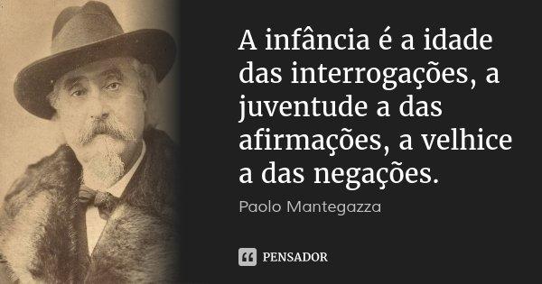 A infância é a idade das interrogações, a juventude a das afirmações, a velhice a das negações.... Frase de Paolo Mantegazza.