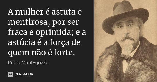A mulher é astuta e mentirosa, por ser fraca e oprimida; e a astúcia é a força de quem não é forte.... Frase de Paolo Mantegazza.