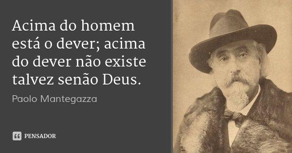 Acima do homem está o dever; acima do dever não existe talvez senão Deus.... Frase de Paolo Mantegazza.