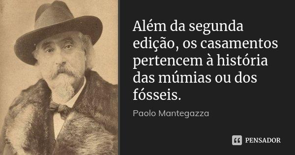 Além da segunda edição, os casamentos pertencem à história das múmias ou dos fósseis.... Frase de Paolo Mantegazza.