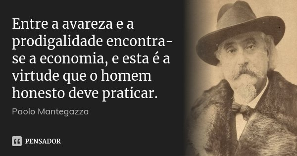 Entre a avareza e a prodigalidade encontra-se a economia, e esta é a virtude que o homem honesto deve praticar.... Frase de Paolo Mantegazza.