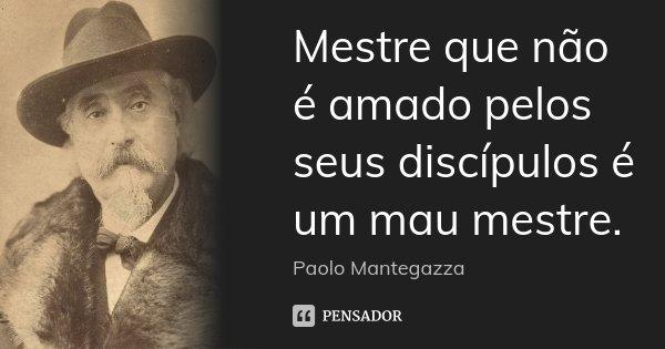 Mestre que não é amado pelos seus discípulos é um mau mestre.... Frase de Paolo Mantegazza.