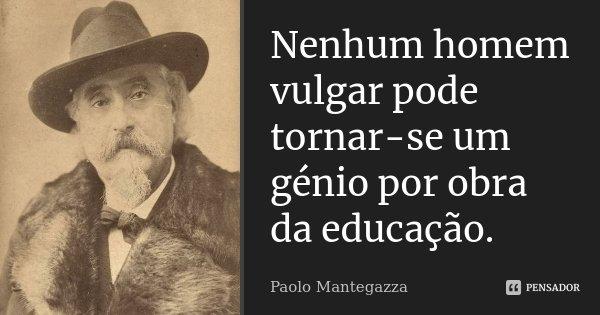 Nenhum homem vulgar pode tornar-se um génio por obra da educação.... Frase de Paolo Mantegazza.