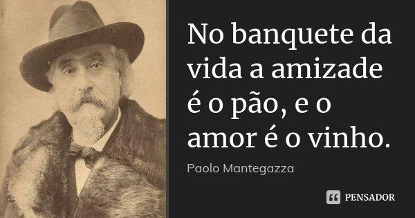 No banquete da vida a amizade é o pão, e o amor é o vinho.... Frase de Paolo Mantegazza.