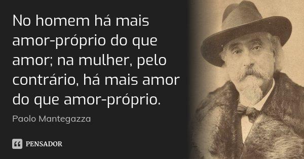 No homem há mais amor-próprio do que amor; na mulher, pelo contrário, há mais amor do que amor-próprio.... Frase de Paolo Mantegazza.