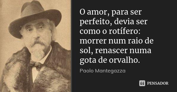O amor, para ser perfeito, devia ser como o rotífero: morrer num raio de sol, renascer numa gota de orvalho.... Frase de Paolo Mantegazza.
