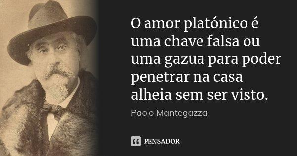 O amor platónico é uma chave falsa ou uma gazua para poder penetrar na casa alheia sem ser visto.... Frase de Paolo Mantegazza.