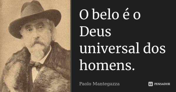 O belo é o Deus universal dos homens.... Frase de Paolo Mantegazza.