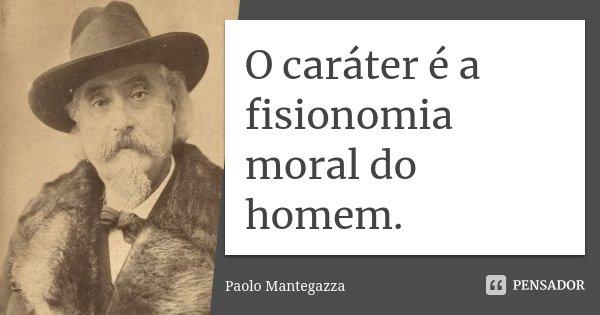 O caráter é a fisionomia moral do homem.... Frase de Paolo Mantegazza.