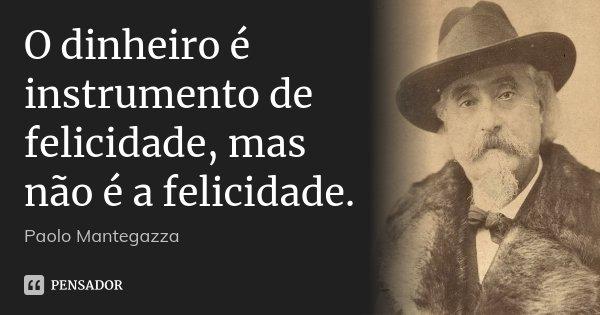 O dinheiro é instrumento de felicidade, mas não é a felicidade.... Frase de Paolo Mantegazza.