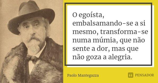 O egoísta, embalsamando-se a si mesmo, transforma-se numa múmia, que não sente a dor, mas que não goza a alegria.... Frase de Paolo Mantegazza.