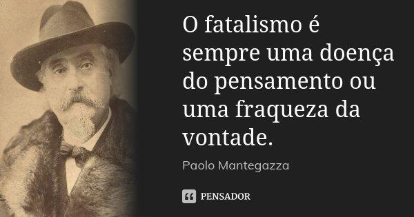 O fatalismo é sempre uma doença do pensamento ou uma fraqueza da vontade.... Frase de Paolo Mantegazza.