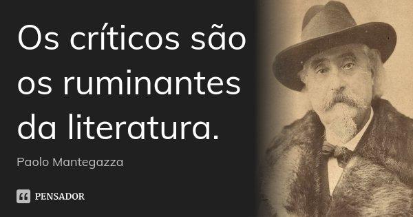 Os críticos são os ruminantes da literatura.... Frase de Paolo Mantegazza.