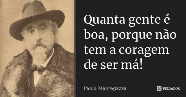 Quanta gente é boa, porque não tem a coragem de ser má!... Frase de Paolo Mantegazza.