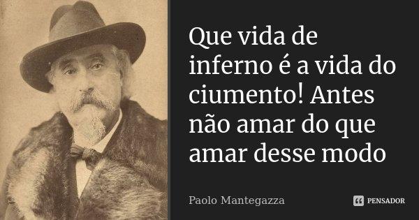 Que vida de inferno é a vida do ciumento! Antes não amar do que amar desse modo... Frase de Paolo Mantegazza.