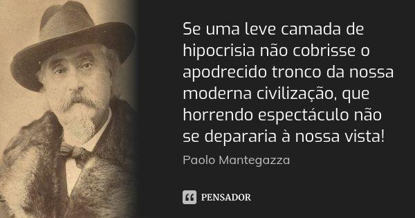 Se uma leve camada de hipocrisia não cobrisse o apodrecido tronco da nossa moderna civilização, que horrendo espectáculo não se depararia à nossa vista!... Frase de Paolo Mantegazza.