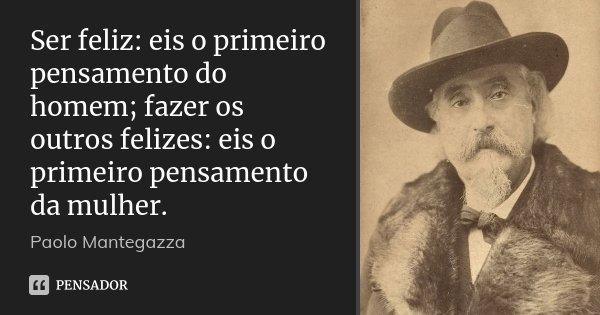 Ser feliz: eis o primeiro pensamento do homem; fazer os outros felizes: eis o primeiro pensamento da mulher.... Frase de Paolo Mantegazza.