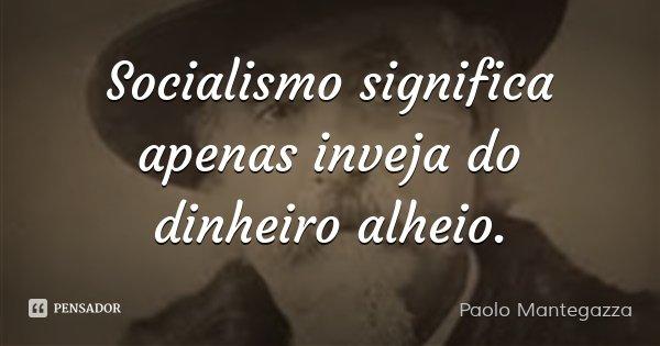 Socialismo significa apenas inveja do dinheiro alheio.... Frase de Paolo Mantegazza.