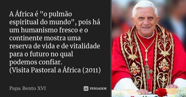 """A África é """"o pulmão espiritual do mundo"""", pois há um humanismo fresco e o continente mostra uma reserva de vida e de vitalidade para o futuro no qual... Frase de Papa Bento XVI."""