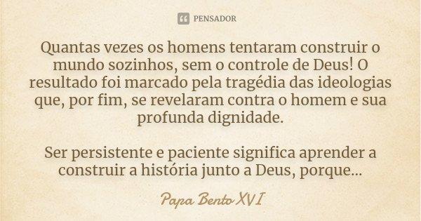 Quantas vezes os homens tentaram construir o mundo sozinhos, sem o controle de Deus! O resultado foi marcado pela tragédia das ideologias que, por fim, se revel... Frase de Papa Bento XVI.