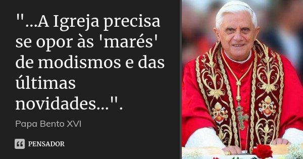 """""""...A Igreja precisa se opor às 'marés' de modismos e das últimas novidades..."""".... Frase de Papa Bento XVI."""