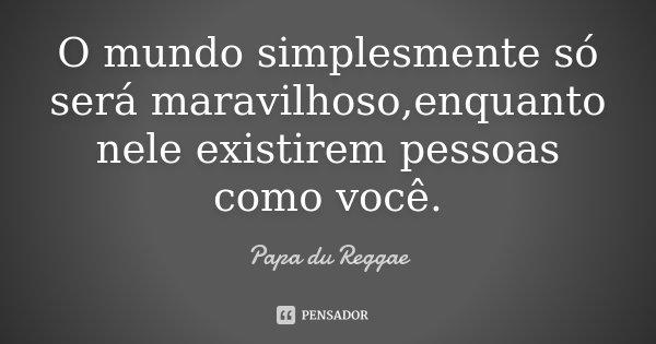 O mundo simplesmente só será maravilhoso,enquanto nele existirem pessoas como você.... Frase de Papa du Reggae.