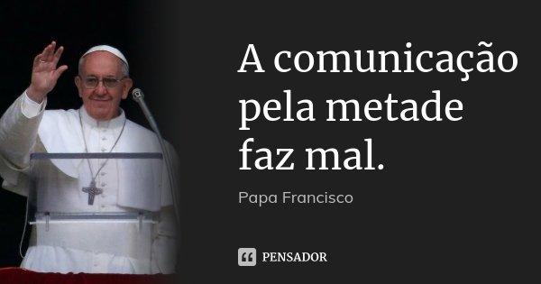 A comunicação pela metade faz mal.... Frase de Papa Francisco.