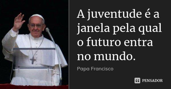 A juventude é a janela pela qual o futuro entra no mundo.... Frase de PAPA FRANCISCO.