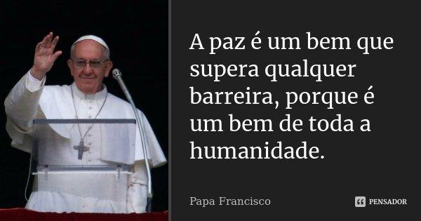 A paz é um bem que supera qualquer barreira, porque é um bem de toda a humanidade.... Frase de Papa Francisco.