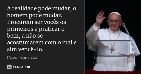 A realidade pode mudar, o homem pode mudar. Procurem ser vocês os primeiros a praticar o bem, a não se acostumarem com o mal e sim vencê-lo.... Frase de Papa Francisco.