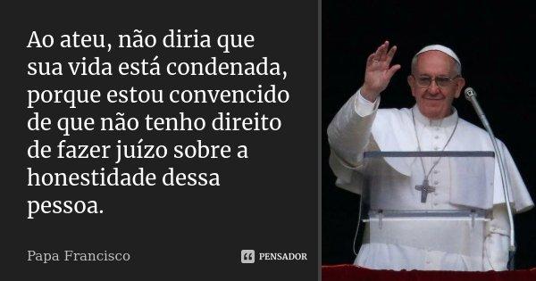 Ao ateu, não diria que sua vida está condenada, porque estou convencido de que não tenho direito de fazer juízo sobre a honestidade dessa pessoa.... Frase de Papa Francisco.