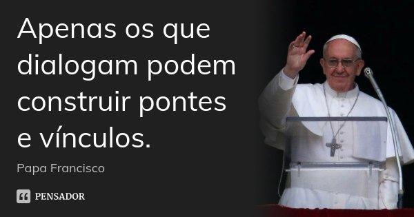 Apenas os que dialogam podem construir pontes e vínculos.... Frase de Papa Francisco.