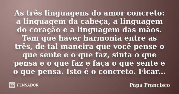 As três linguagens do amor concreto: a linguagem da cabeça, a linguagem do coração e a linguagem das mãos. Tem que haver harmonia entre as três, de tal maneira ... Frase de Papa Francisco.