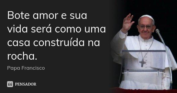Bote amor e sua vida será como uma casa construída na rocha.... Frase de Papa Francisco.