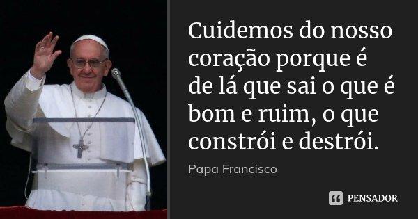 Cuidemos do nosso coração porque é de lá que sai o que é bom e ruim, o que constrói e destrói.... Frase de Papa Francisco.
