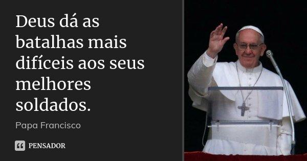 Deus dá as batalhas mais difíceis aos seus melhores soldados.... Frase de Papa Francisco.