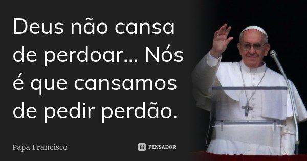 Deus não cansa de perdoar... Nós é que cansamos de pedir perdão.... Frase de Papa Francisco.