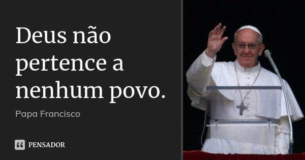 Deus não pertence a nenhum povo.... Frase de Papa Francisco.