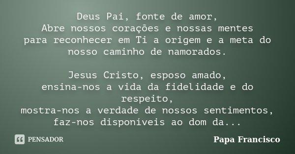 Deus Pai, fonte de Amor, Abre nossos corações e nossas mentes para reconhecer em Ti a origem e a meta do nosso caminho de namorados. Jesus Cristo, esposo amado,... Frase de Papa Francisco.