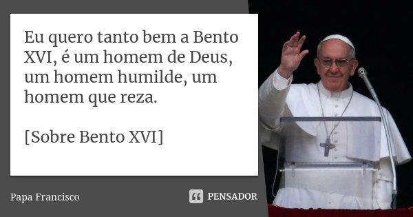 Eu quero tanto bem a Bento XVI, é um homem de Deus, um homem humilde, um homem que reza. [Sobre Bento XVI]... Frase de Papa Francisco.