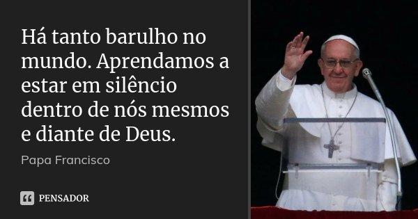 Há tanto barulho no mundo. Aprendamos a estar em silêncio dentro de nós mesmos e diante de Deus.... Frase de Papa Francisco.