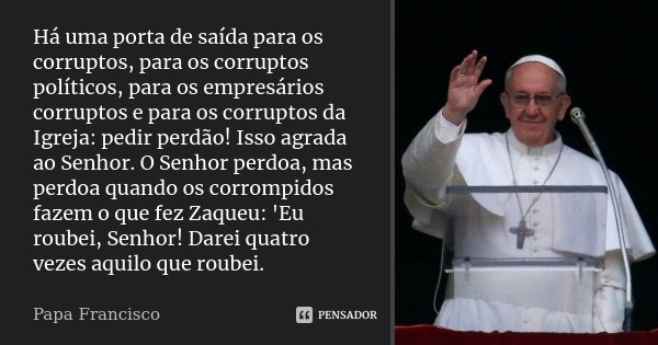 Há uma porta de saída para os corruptos, para os corruptos políticos, para os empresários corruptos e para os corruptos da Igreja: pedir perdão! Isso agrada ao ... Frase de Papa Francisco.