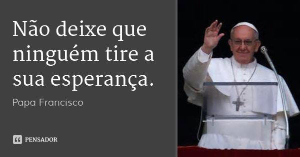 Não deixe que ninguém tire a sua esperança.... Frase de Papa Francisco.