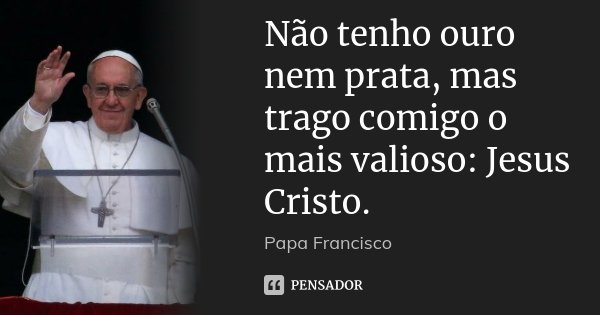 Não tenho ouro nem prata, mas trago comigo o mais valioso: Jesus Cristo.... Frase de Papa Francisco.