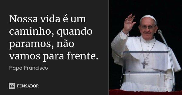 Nossa vida é um caminho, quando paramos, não vamos para frente.... Frase de Papa Francisco.
