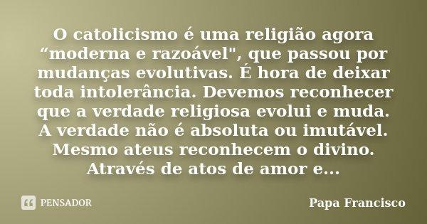 """O catolicismo é uma religião agora """"moderna e razoável"""", que passou por mudanças evolutivas. É hora de deixar toda intolerância. Devemos reconhecer que a v... Frase de Papa Francisco."""
