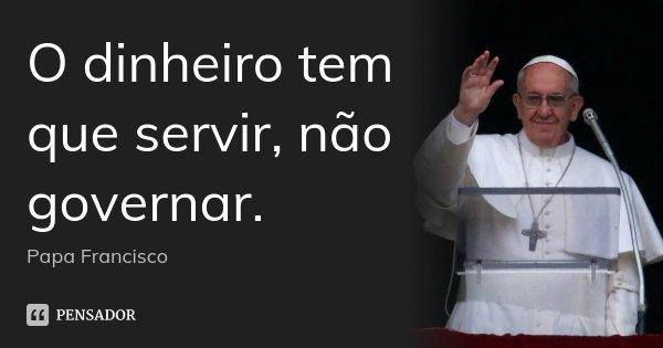 O dinheiro tem que servir, não governar.... Frase de Papa Francisco.