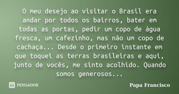 O meu desejo ao visitar o Brasil era andar por todos os bairros, bater em todas as portas, pedir um copo de água fresca, um cafezinho, mas não um copo de cachaç... Frase de Papa Francisco.