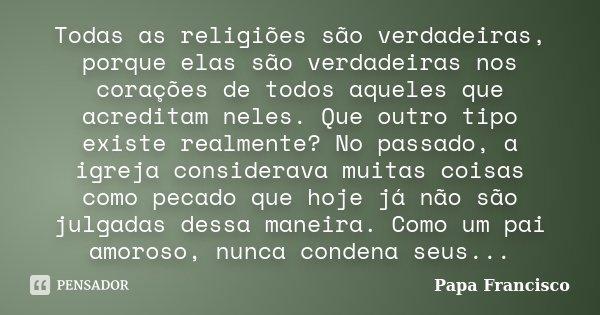 Todas as religiões são verdadeiras, porque elas são verdadeiras nos corações de todos aqueles que acreditam neles. Que outro tipo existe realmente? No passado, ... Frase de Papa Francisco.