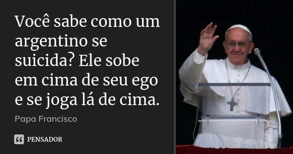 Você sabe como um argentino se suicida? Ele sobe em cima de seu ego e se joga lá de cima.... Frase de Papa Francisco.